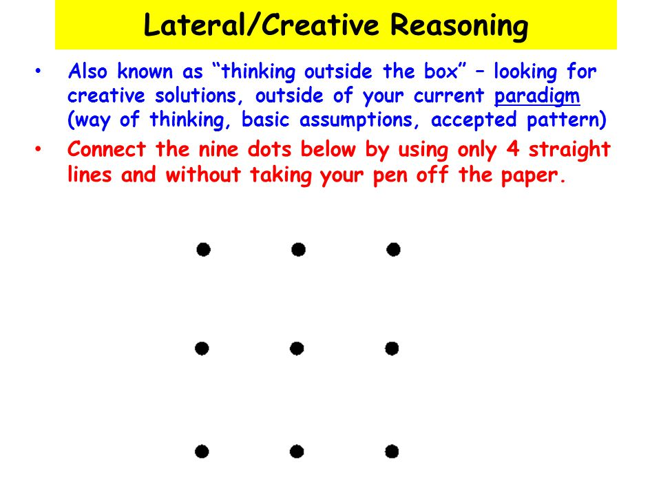 Lateral/Creative Reasoning Also known as thinking outside the box – looking for creative solutions, outside of your current paradigm (way of thinking, basic assumptions, accepted pattern) Connect the nine dots below by using only 4 straight lines and without taking your pen off the paper.