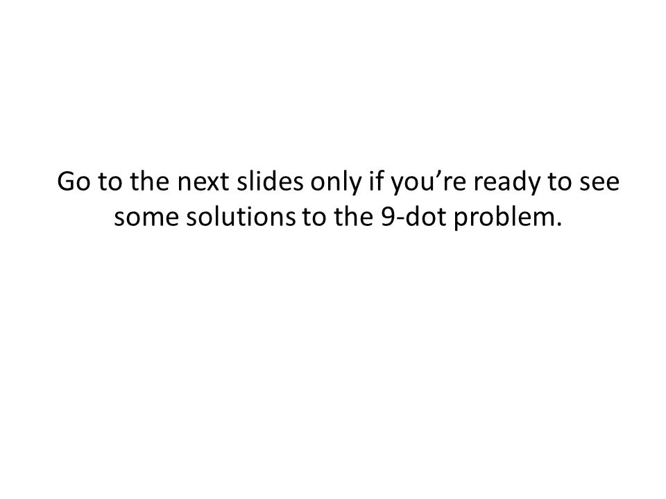 Go to the next slides only if you're ready to see some solutions to the 9-dot problem.