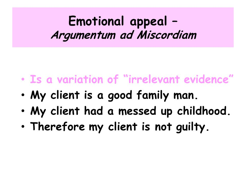 """Emotional appeal – Argumentum ad Miscordiam Is a variation of """"irrelevant evidence"""" My client is a good family man. My client had a messed up childhoo"""
