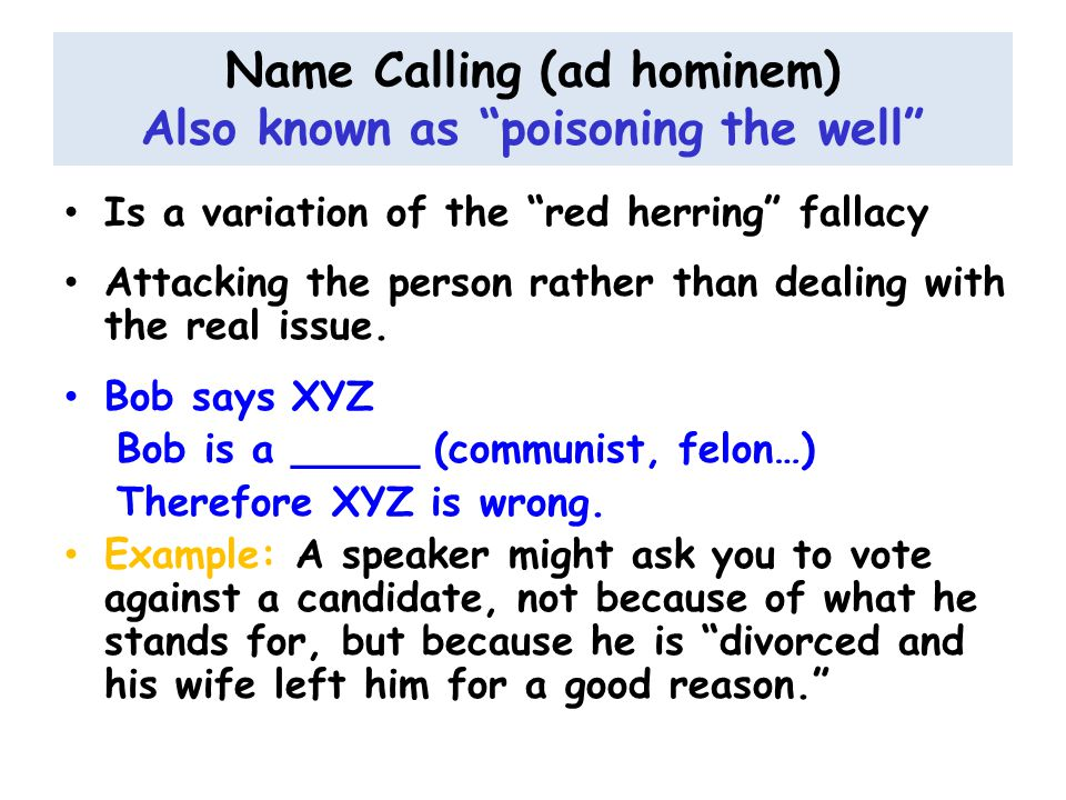 Name Calling (ad hominem) Also known as poisoning the well Is a variation of the red herring fallacy Attacking the person rather than dealing with the real issue.