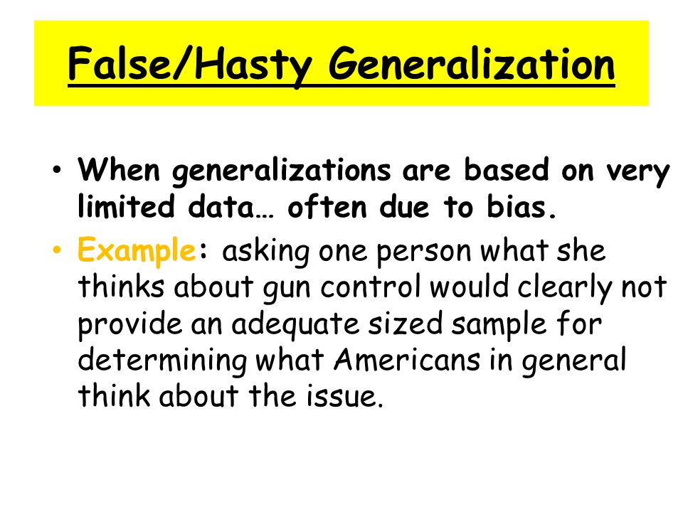 False/Hasty Generalization When generalizations are based on very limited data… often due to bias. Example: asking one person what she thinks about gu