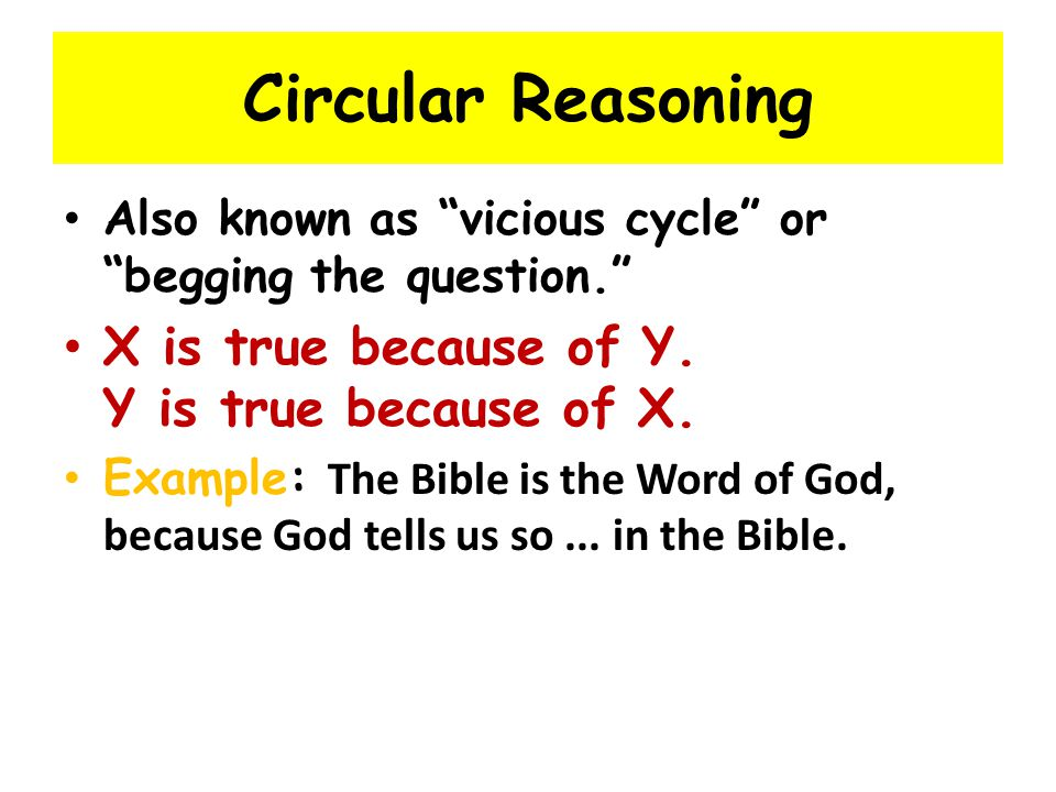 Circular Reasoning Also known as vicious cycle or begging the question. X is true because of Y.