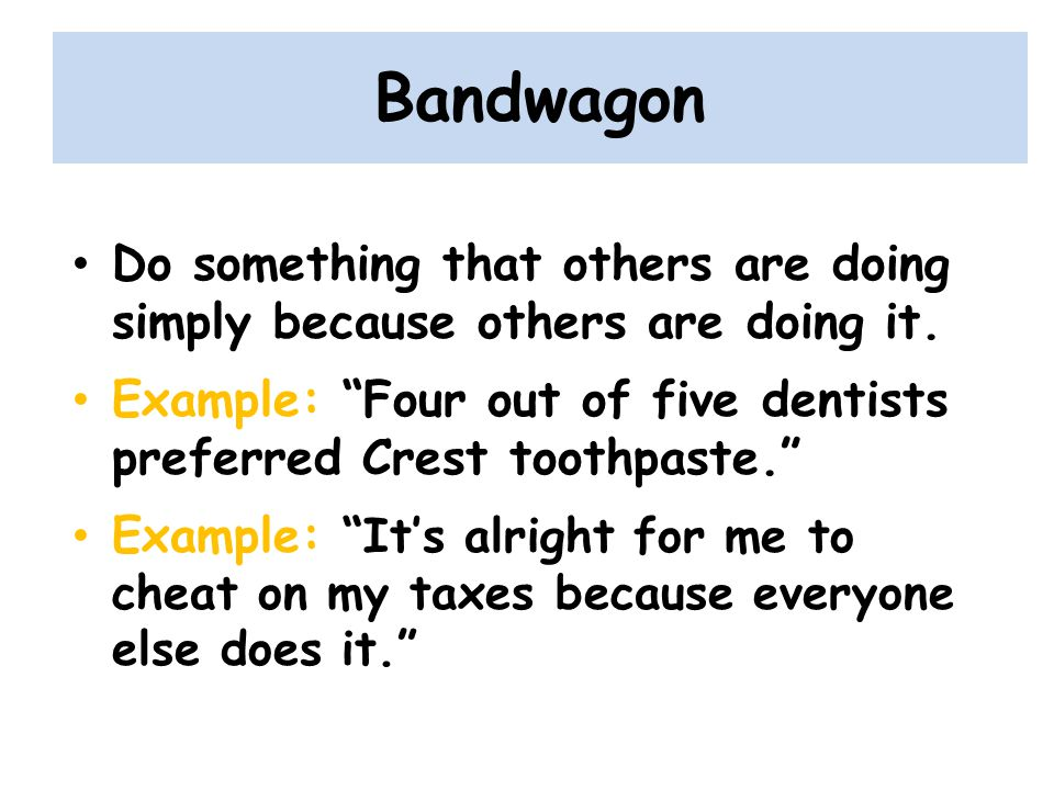 Bandwagon Do something that others are doing simply because others are doing it.