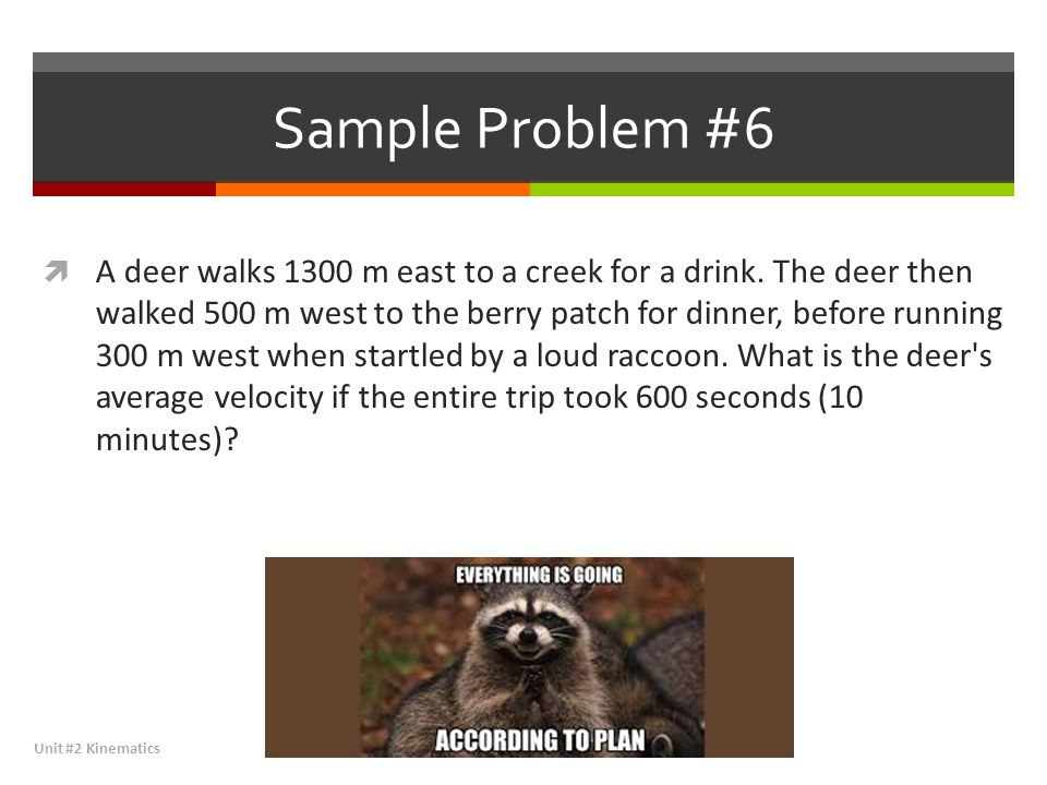 Sample Problem #6  A deer walks 1300 m east to a creek for a drink. The deer then walked 500 m west to the berry patch for dinner, before running 300