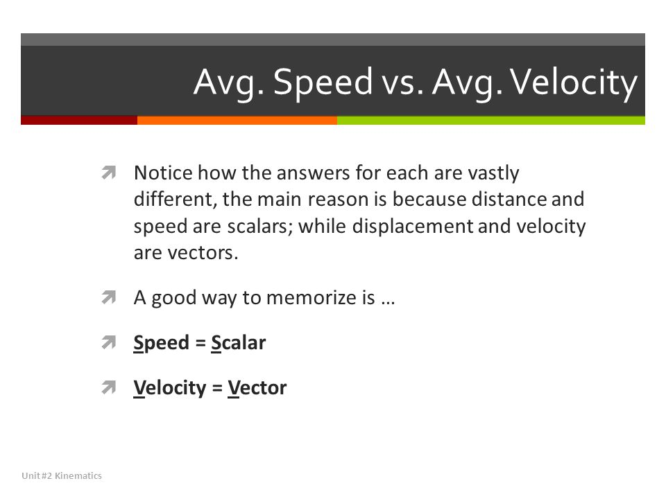 Avg. Speed vs. Avg. Velocity  Notice how the answers for each are vastly different, the main reason is because distance and speed are scalars; while