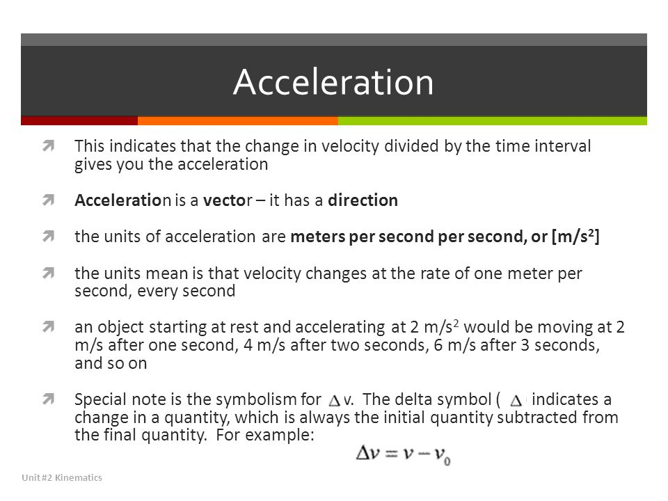 Acceleration  This indicates that the change in velocity divided by the time interval gives you the acceleration  Acceleration is a vector – it has