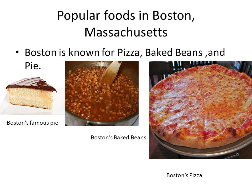 Popular foods in Boston, Massachusetts Boston is known for Pizza, Baked Beans,and Pie.