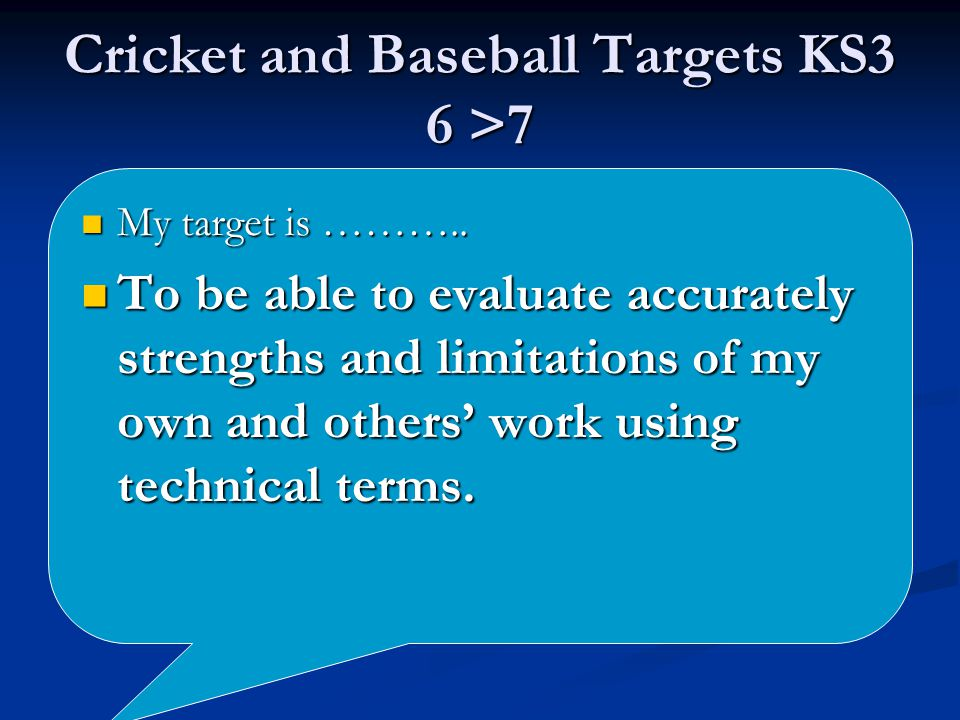 Cricket and Baseball Targets KS3 6 >7 My target is ………..