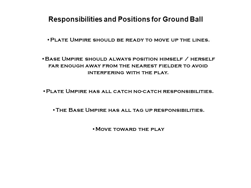 Responsibilities and Positions for Ground Ball Move toward the play Plate Umpire should be ready to move up the lines.