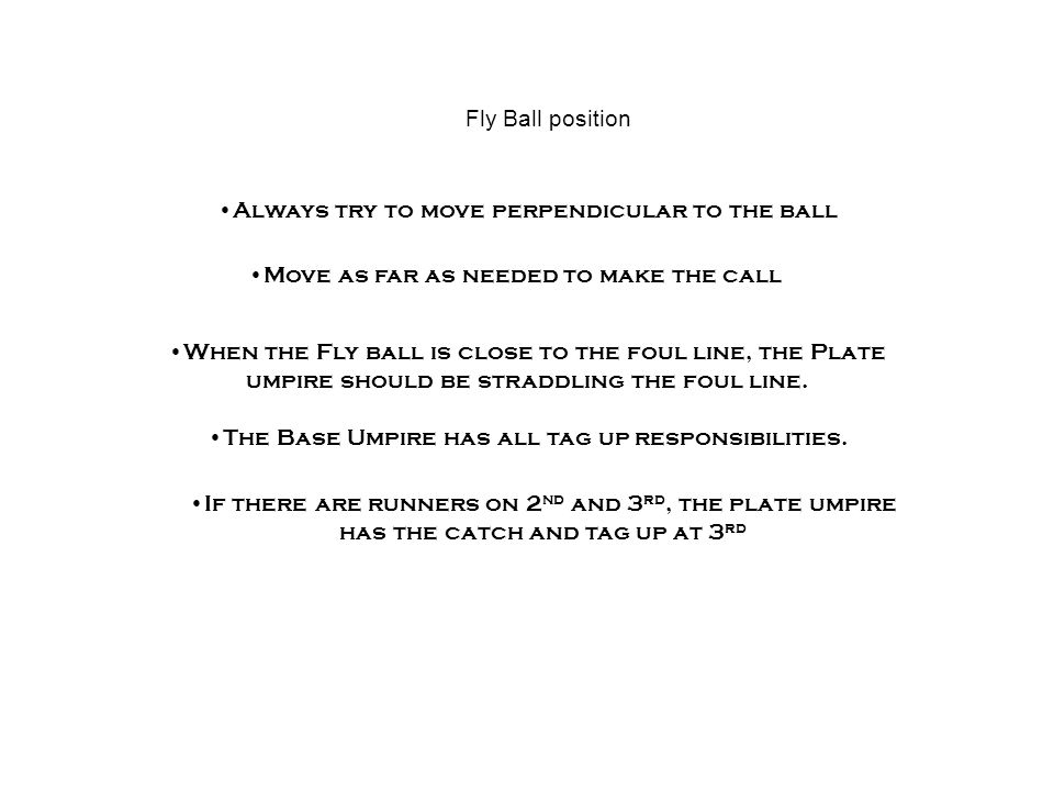 Fly Ball position P P Move as far as needed to make the call When the Fly ball is close to the foul line, the Plate umpire should be straddling the foul line.