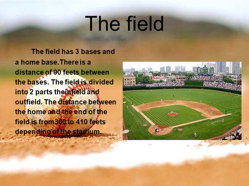 The field The field has 3 bases and a home base.There is a distance of 90 feets between the bases.