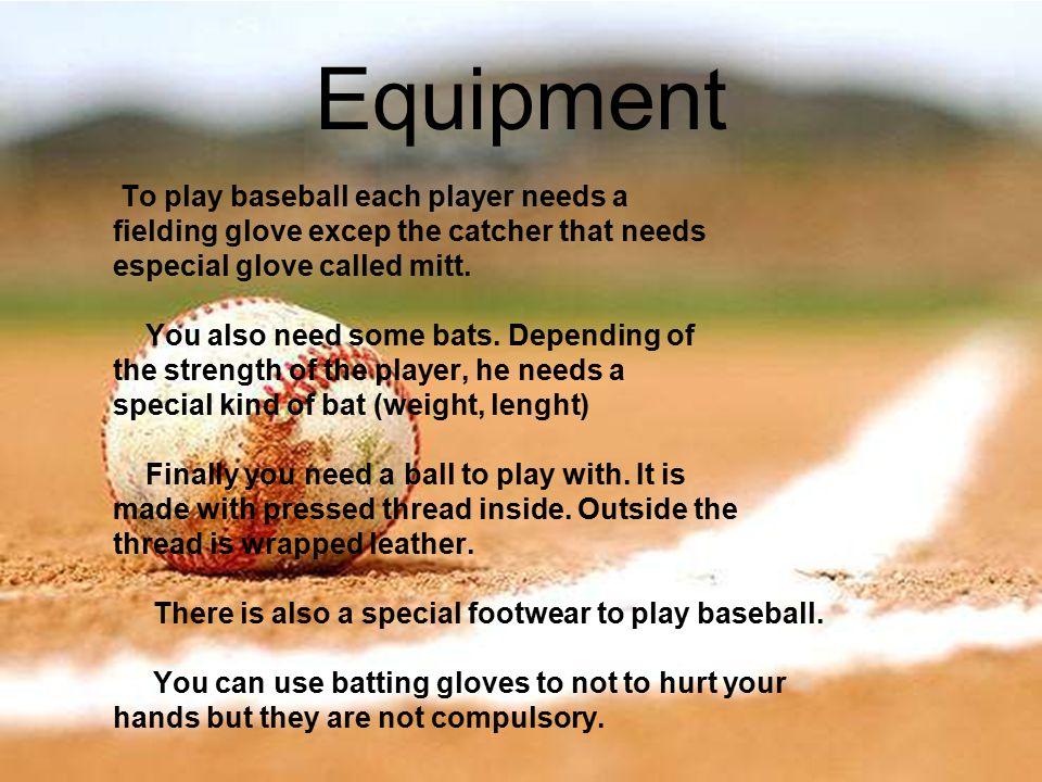 Equipment To play baseball each player needs a fielding glove excep the catcher that needs especial glove called mitt.
