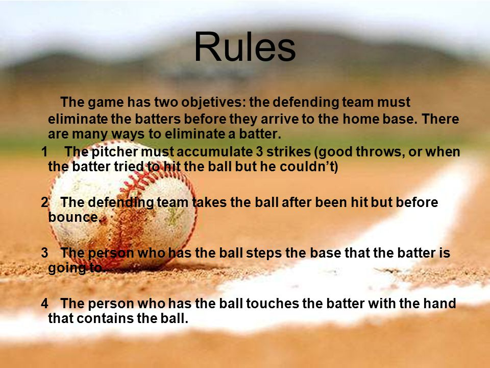 Rules The game has two objetives: the defending team must eliminate the batters before they arrive to the home base.