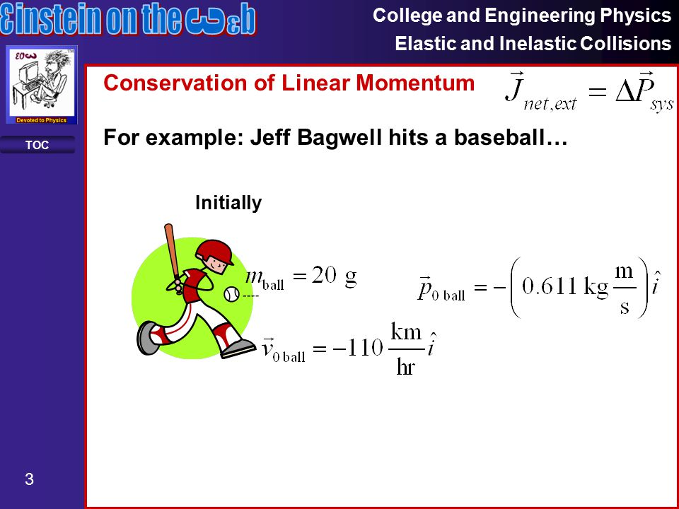 College and Engineering Physics Elastic and Inelastic Collisions 3 TOC Conservation of Linear Momentum For example: Jeff Bagwell hits a baseball… Initially