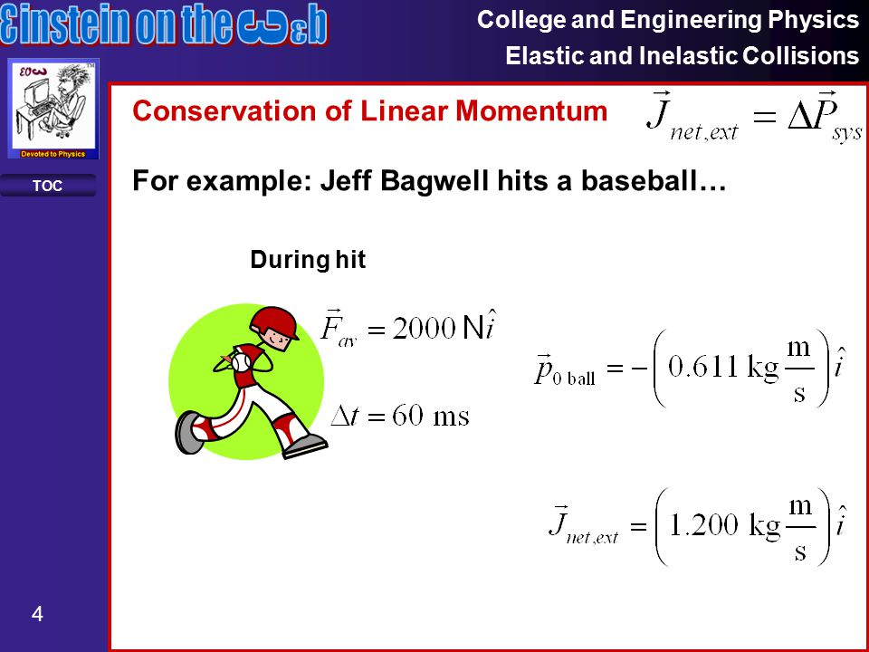College and Engineering Physics Elastic and Inelastic Collisions 4 TOC Conservation of Linear Momentum For example: Jeff Bagwell hits a baseball… During hit