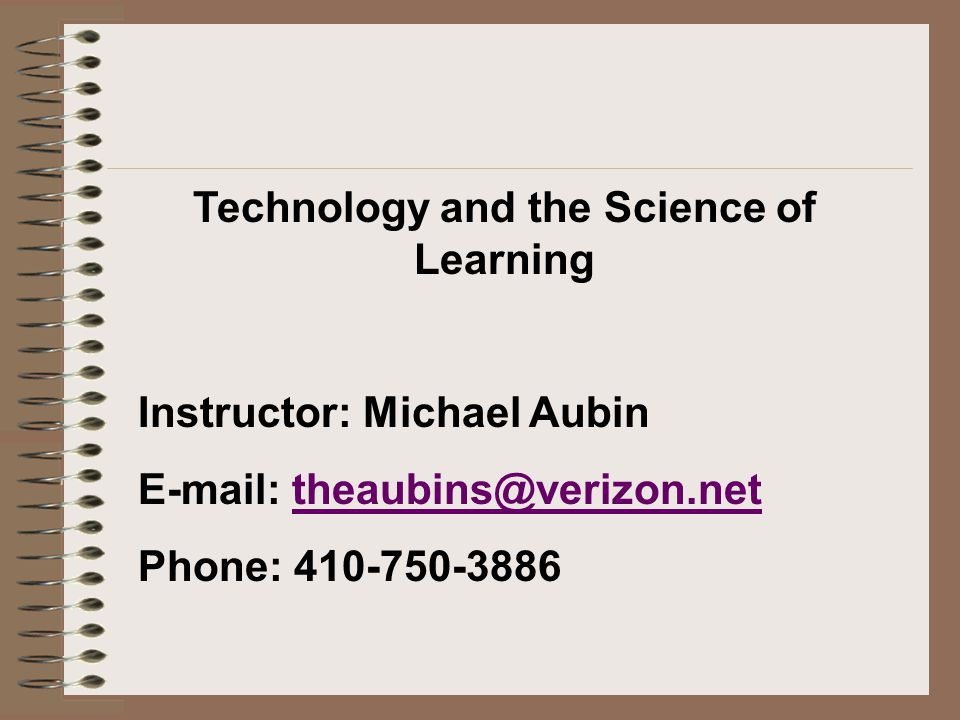 Technology and the Science of Learning Instructor: Michael Aubin   Phone: