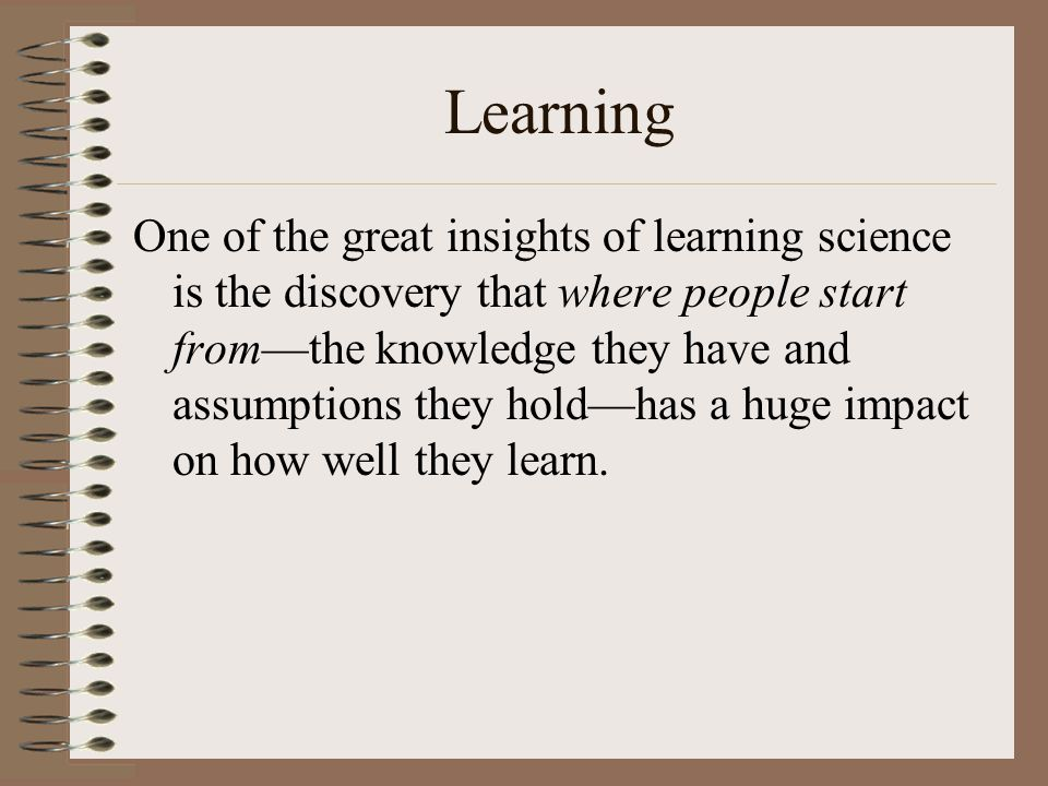 Learning One of the great insights of learning science is the discovery that where people start from—the knowledge they have and assumptions they hold—has a huge impact on how well they learn.