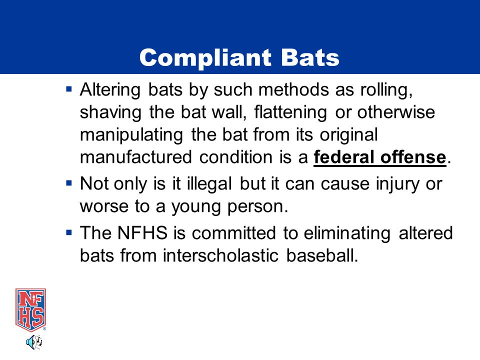 Compliant Bats  Altering bats by such methods as rolling, shaving the bat wall, flattening or otherwise manipulating the bat from its original manufactured condition is a federal offense.