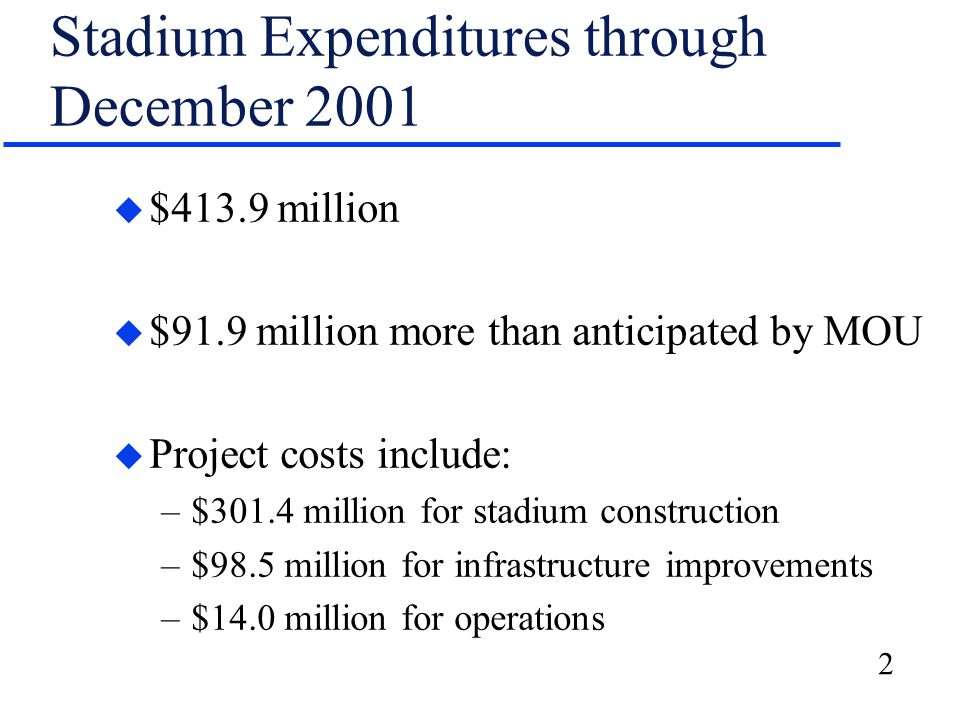 2 Stadium Expenditures through December 2001 u $413.9 million u $91.9 million more than anticipated by MOU u Project costs include: –$301.4 million for stadium construction –$98.5 million for infrastructure improvements –$14.0 million for operations