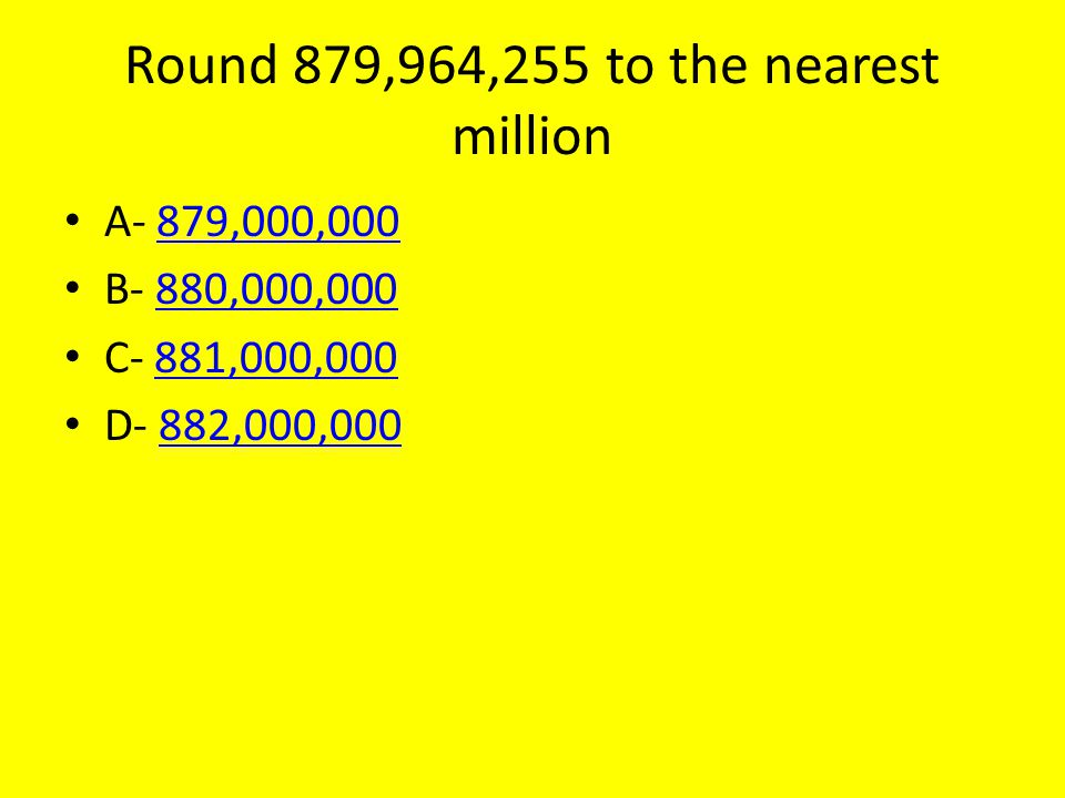 Round 879,964,255 to the nearest million A- 879,000,000879,000,000 B- 880,000,000880,000,000 C- 881,000,000881,000,000 D- 882,000,000882,000,000