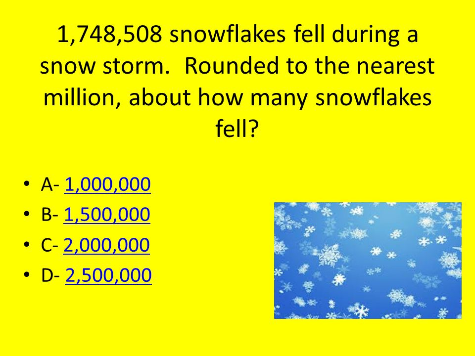 1,748,508 snowflakes fell during a snow storm. Rounded to the nearest million, about how many snowflakes fell? A- 1,000,0001,000,000 B- 1,500,0001,500