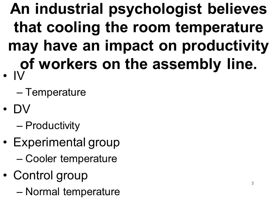 3 An industrial psychologist believes that cooling the room temperature may have an impact on productivity of workers on the assembly line. IV –Temper