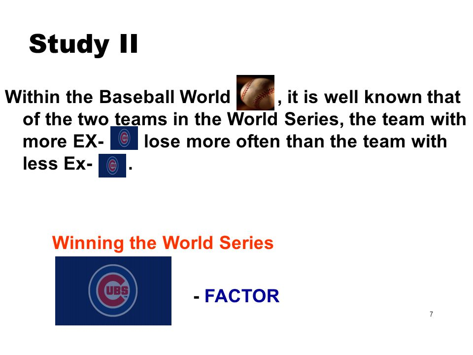 7 Study II Within the Baseball World, it is well known that of the two teams in the World Series, the team with more EX- lose more often than the team with less Ex-.