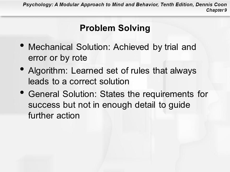 Psychology: A Modular Approach to Mind and Behavior, Tenth Edition, Dennis Coon Chapter 9 Problem Solving Mechanical Solution: Achieved by trial and e