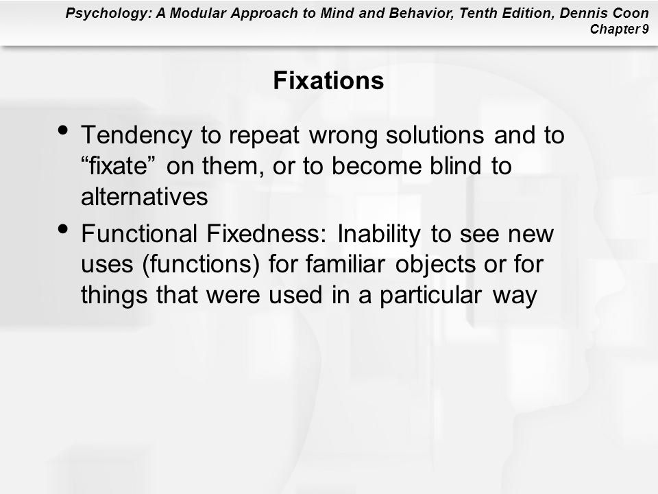 "Psychology: A Modular Approach to Mind and Behavior, Tenth Edition, Dennis Coon Chapter 9 Fixations Tendency to repeat wrong solutions and to ""fixate"""