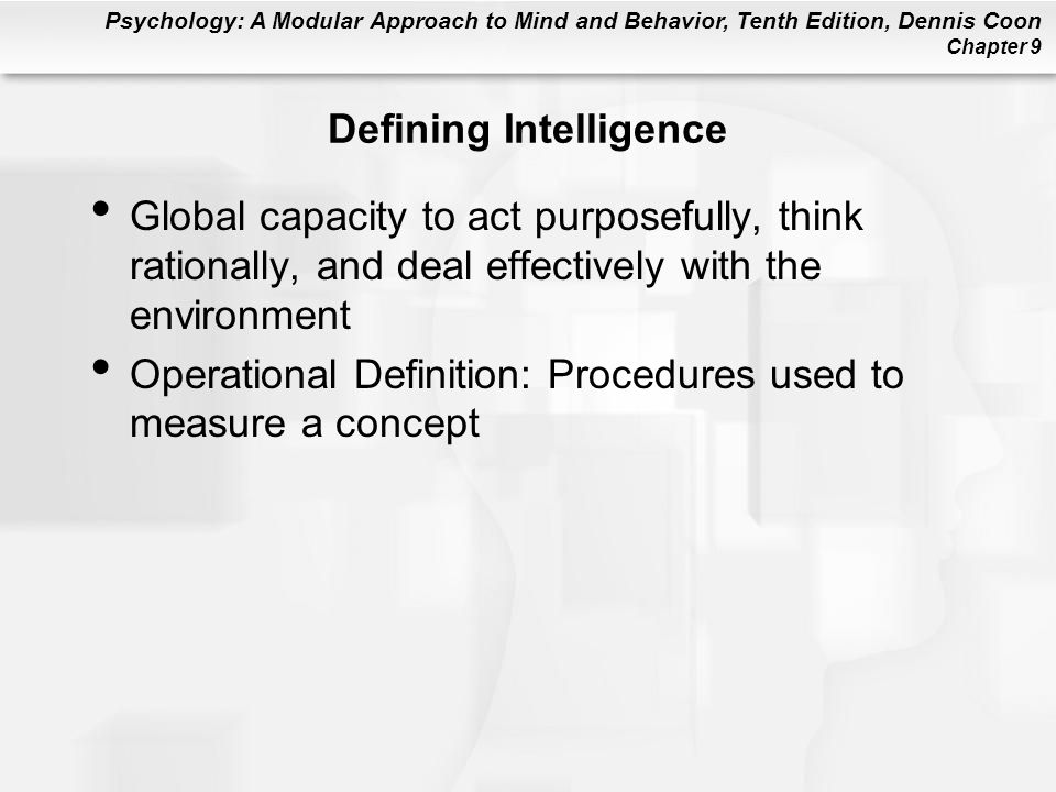 Psychology: A Modular Approach to Mind and Behavior, Tenth Edition, Dennis Coon Chapter 9 Defining Intelligence Global capacity to act purposefully, t