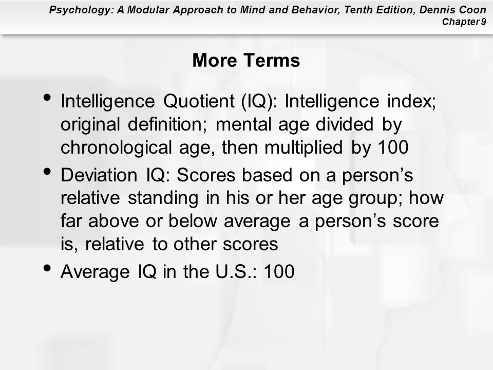 Psychology: A Modular Approach to Mind and Behavior, Tenth Edition, Dennis Coon Chapter 9 More Terms Intelligence Quotient (IQ): Intelligence index; o