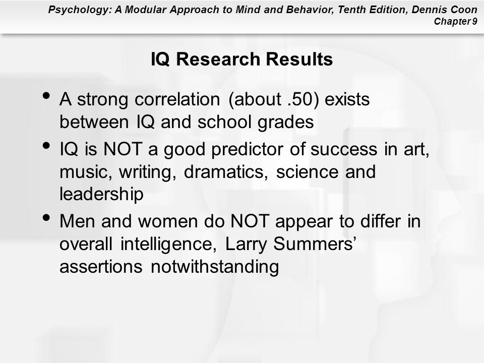 Psychology: A Modular Approach to Mind and Behavior, Tenth Edition, Dennis Coon Chapter 9 IQ Research Results A strong correlation (about.50) exists b