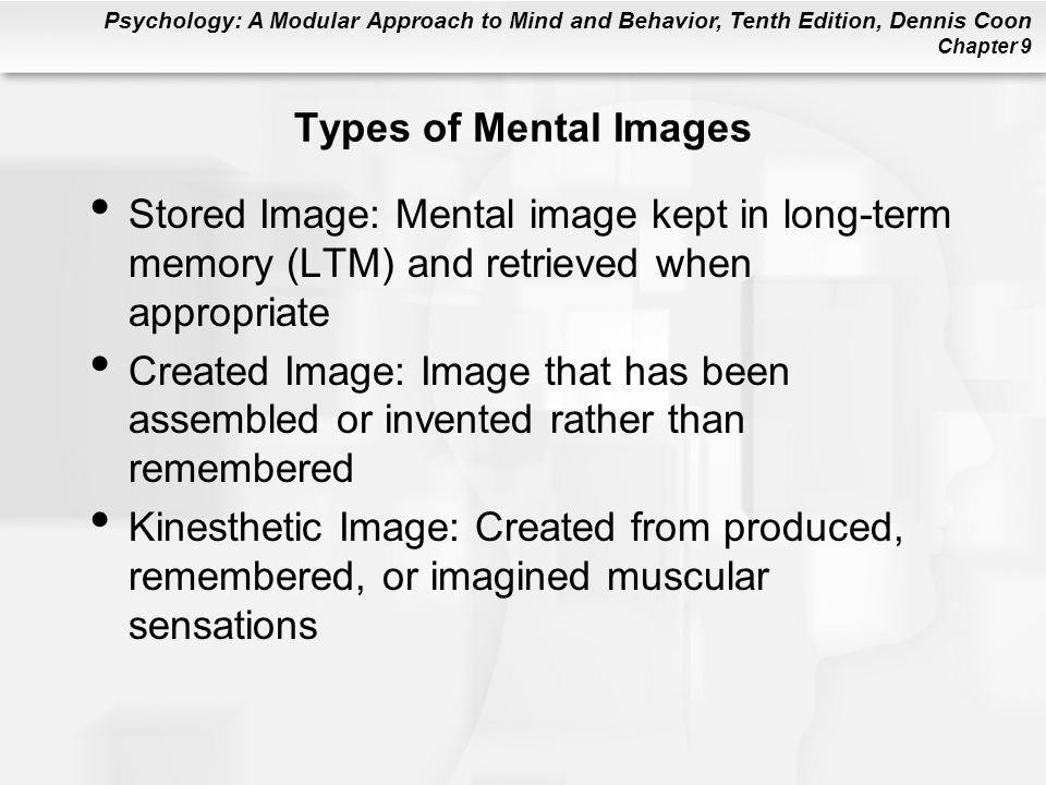 Psychology: A Modular Approach to Mind and Behavior, Tenth Edition, Dennis Coon Chapter 9 Types of Mental Images Stored Image: Mental image kept in lo