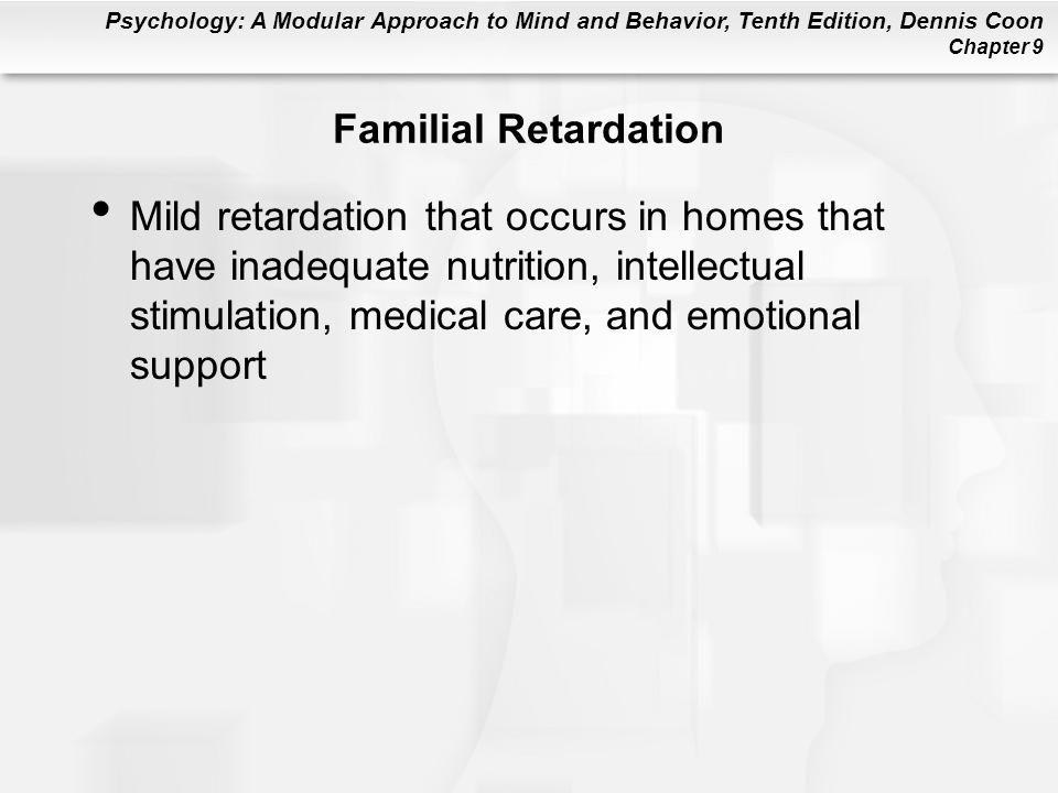 Psychology: A Modular Approach to Mind and Behavior, Tenth Edition, Dennis Coon Chapter 9 Familial Retardation Mild retardation that occurs in homes t