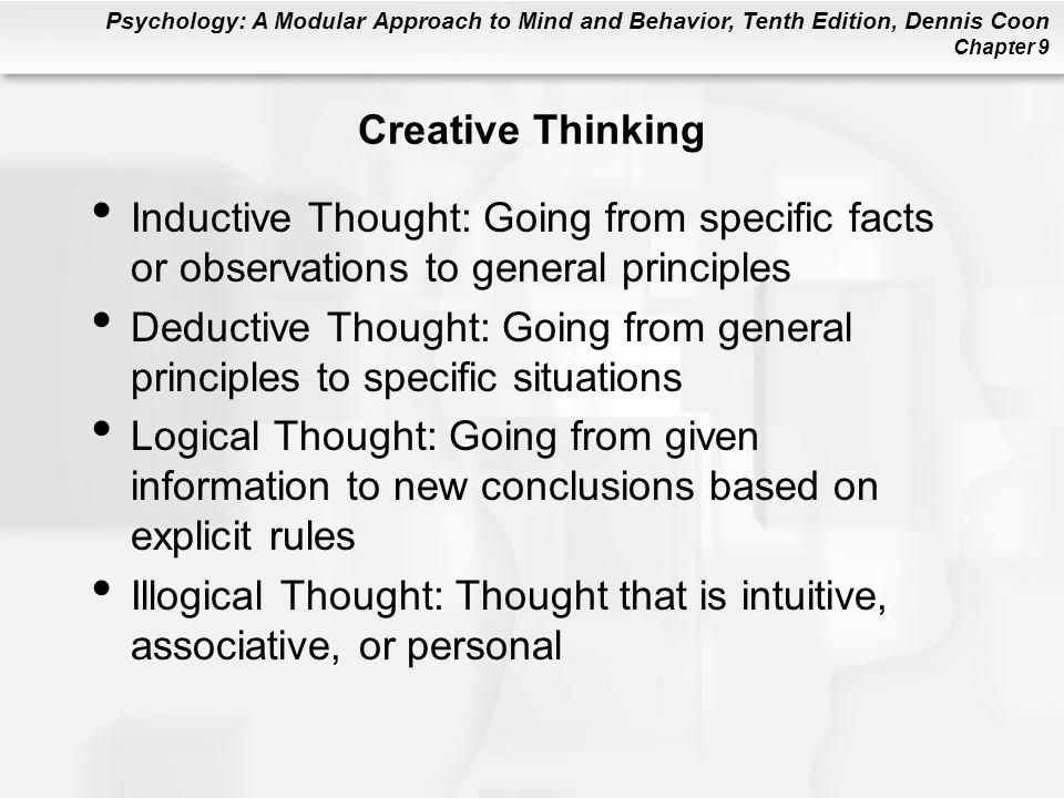 Psychology: A Modular Approach to Mind and Behavior, Tenth Edition, Dennis Coon Chapter 9 Creative Thinking Inductive Thought: Going from specific fac
