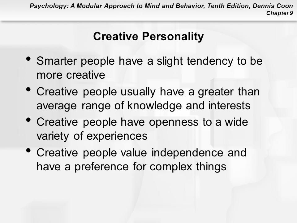 Psychology: A Modular Approach to Mind and Behavior, Tenth Edition, Dennis Coon Chapter 9 Creative Personality Smarter people have a slight tendency t