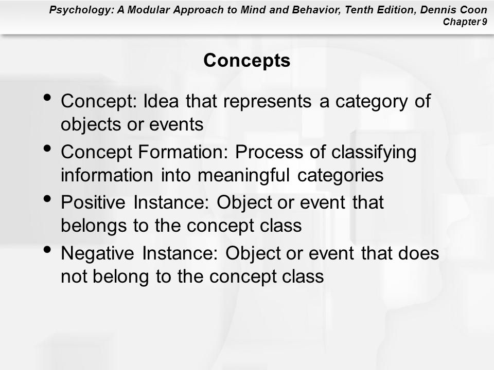 Psychology: A Modular Approach to Mind and Behavior, Tenth Edition, Dennis Coon Chapter 9 Concepts Concept: Idea that represents a category of objects