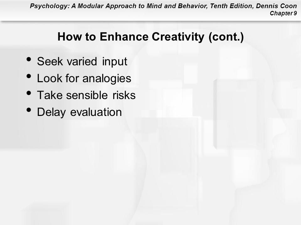 Psychology: A Modular Approach to Mind and Behavior, Tenth Edition, Dennis Coon Chapter 9 How to Enhance Creativity (cont.) Seek varied input Look for