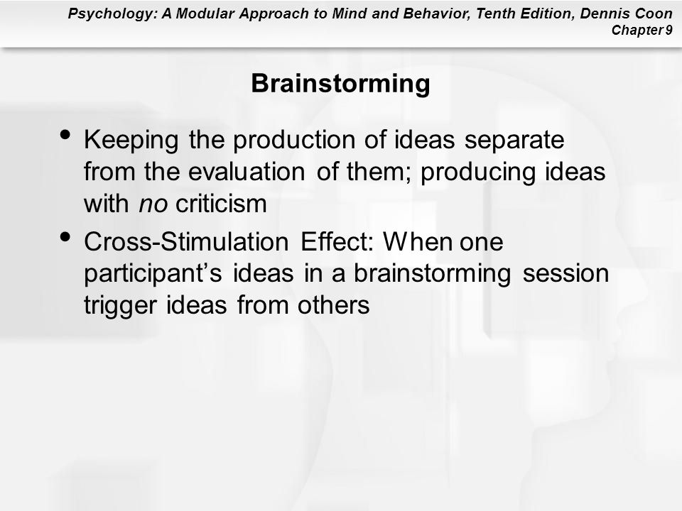 Psychology: A Modular Approach to Mind and Behavior, Tenth Edition, Dennis Coon Chapter 9 Brainstorming Keeping the production of ideas separate from