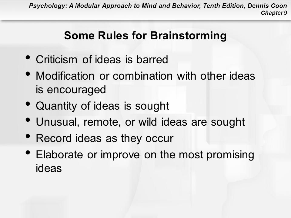 Psychology: A Modular Approach to Mind and Behavior, Tenth Edition, Dennis Coon Chapter 9 Some Rules for Brainstorming Criticism of ideas is barred Mo