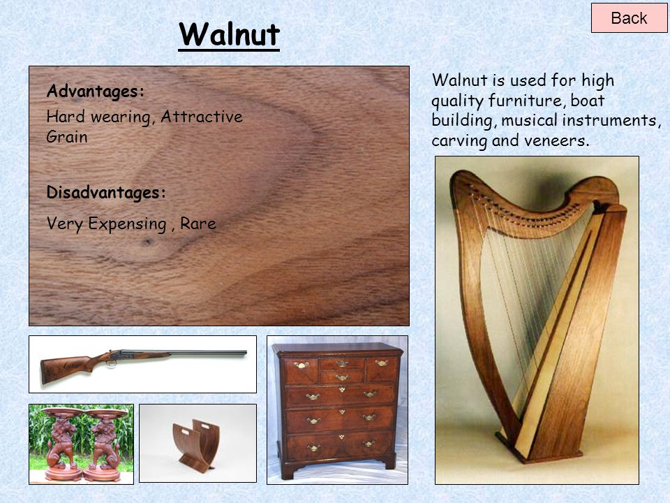 Teak Advantages: Disadvantages: Hard wearing, Weather resistant, High Cost, Difficult to work with.* Many species of Teak come form non renewable sour