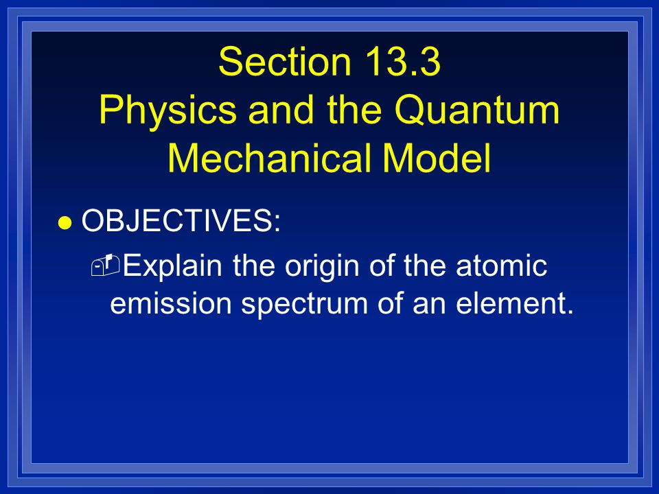 Section 13.3 Physics and the Quantum Mechanical Model l OBJECTIVES: - Explain the origin of the atomic emission spectrum of an element.