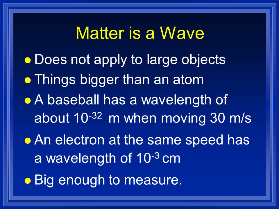 Matter is a Wave l Does not apply to large objects l Things bigger than an atom l A baseball has a wavelength of about 10 -32 m when moving 30 m/s l An electron at the same speed has a wavelength of 10 -3 cm l Big enough to measure.