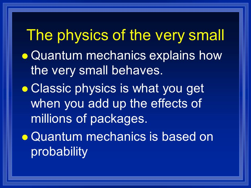 The physics of the very small l Quantum mechanics explains how the very small behaves. l Classic physics is what you get when you add up the effects o