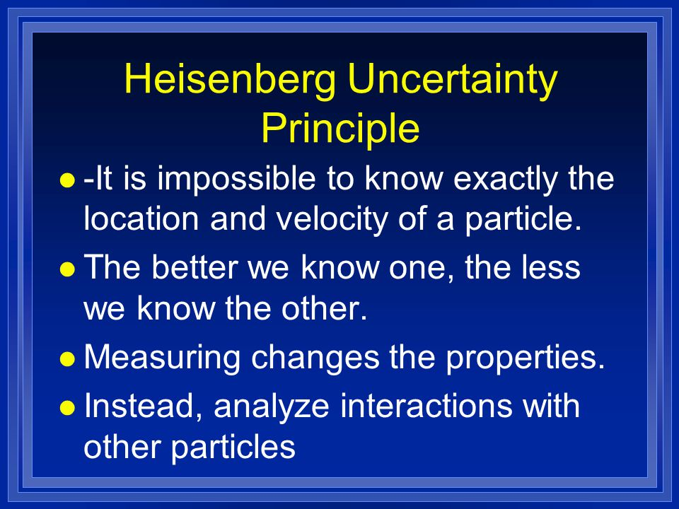 Heisenberg Uncertainty Principle l -It is impossible to know exactly the location and velocity of a particle. l The better we know one, the less we kn