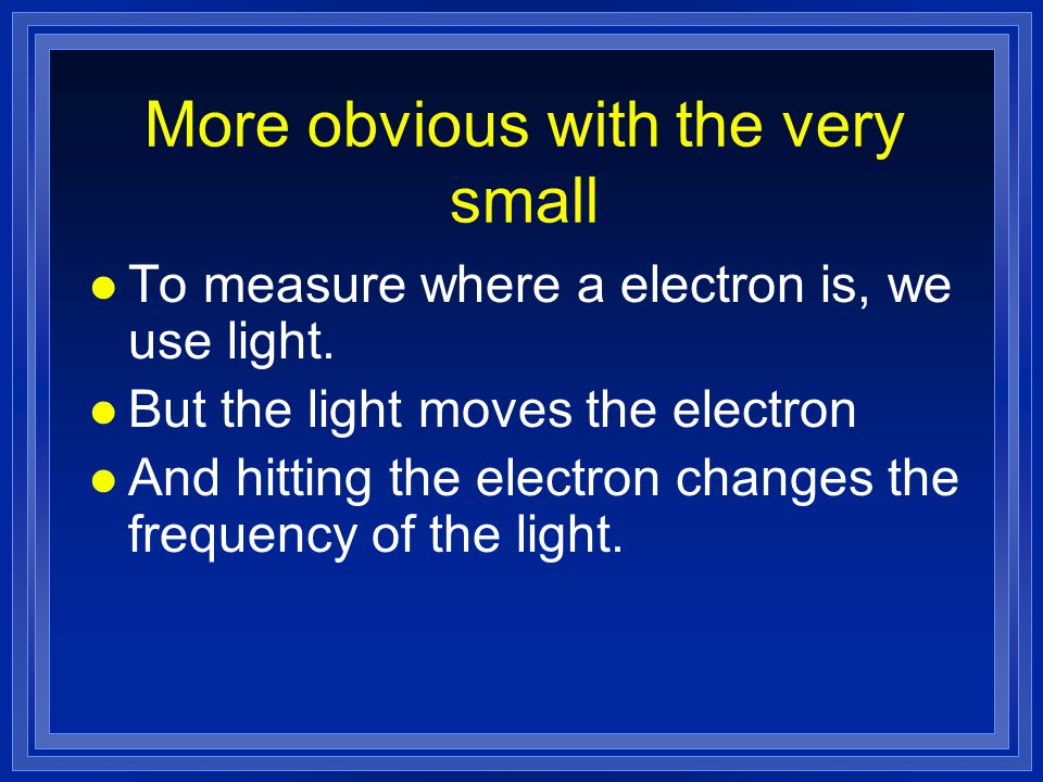 More obvious with the very small l To measure where a electron is, we use light.