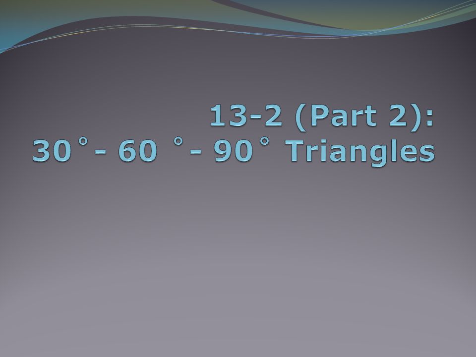 30˚- 60˚- 90˚ Triangles For 45/45/90 right triangles, we separated a square into two equal parts.
