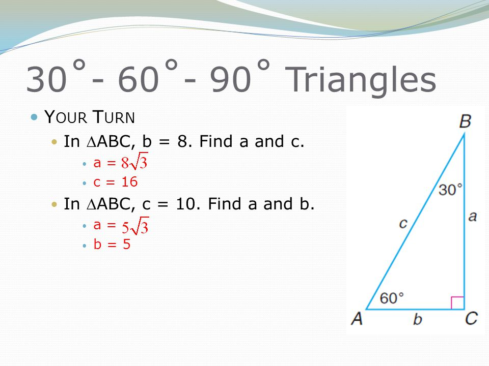 30˚- 60˚- 90˚ Triangles Y OUR T URN In ABC, b = 8. Find a and c. a = c = 16 In ABC, c = 10. Find a and b. a = b = 5