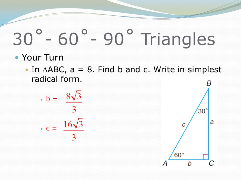 30˚- 60˚- 90˚ Triangles Your Turn In ABC, a = 8. Find b and c. Write in simplest radical form. b = c =