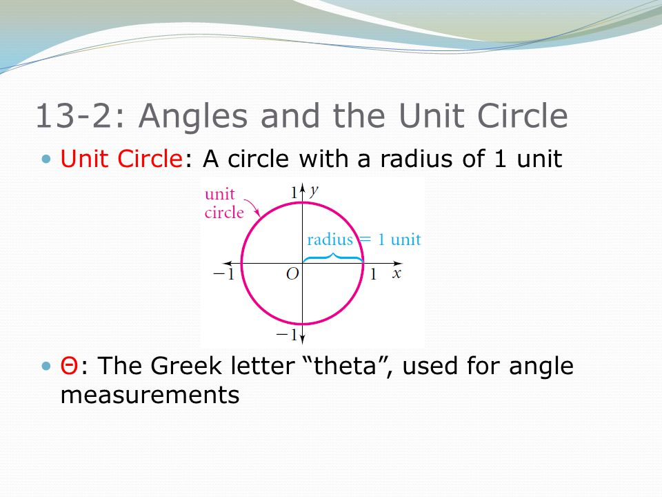 """13-2: Angles and the Unit Circle Unit Circle: A circle with a radius of 1 unit Θ: The Greek letter """"theta"""", used for angle measurements"""